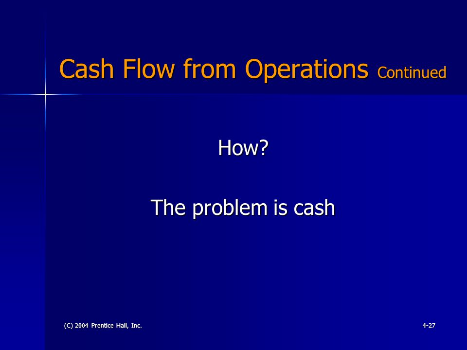 (C) 2004 Prentice Hall, Inc.4-27 Cash Flow from Operations Continued How The problem is cash