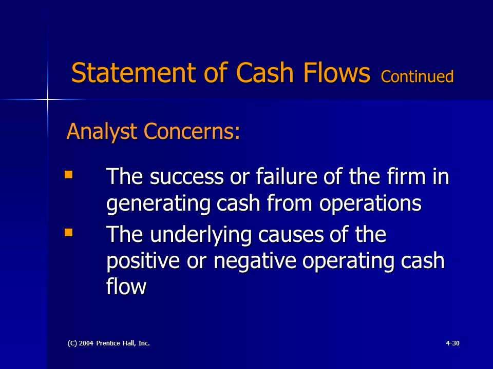 (C) 2004 Prentice Hall, Inc.4-30 Statement of Cash Flows Continued Statement of Cash Flows Continued  The success or failure of the firm in generating cash from operations  The underlying causes of the positive or negative operating cash flow Analyst Concerns: