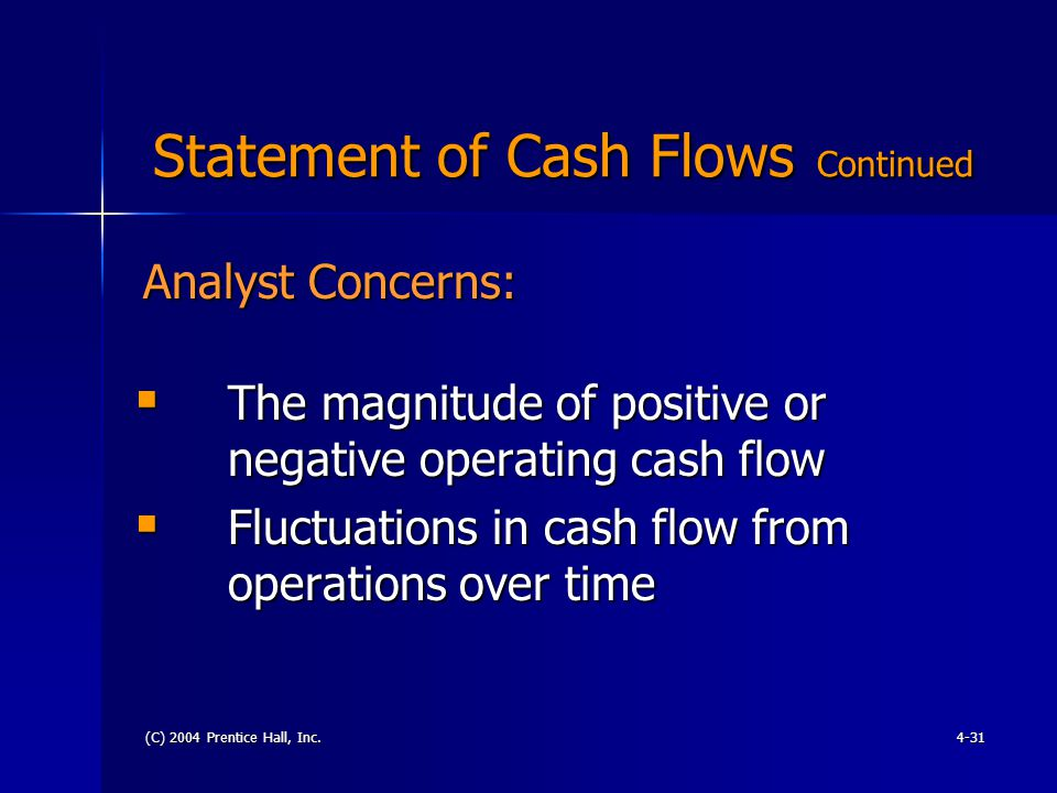 (C) 2004 Prentice Hall, Inc.4-31 Statement of Cash Flows Continued Statement of Cash Flows Continued  The magnitude of positive or negative operating