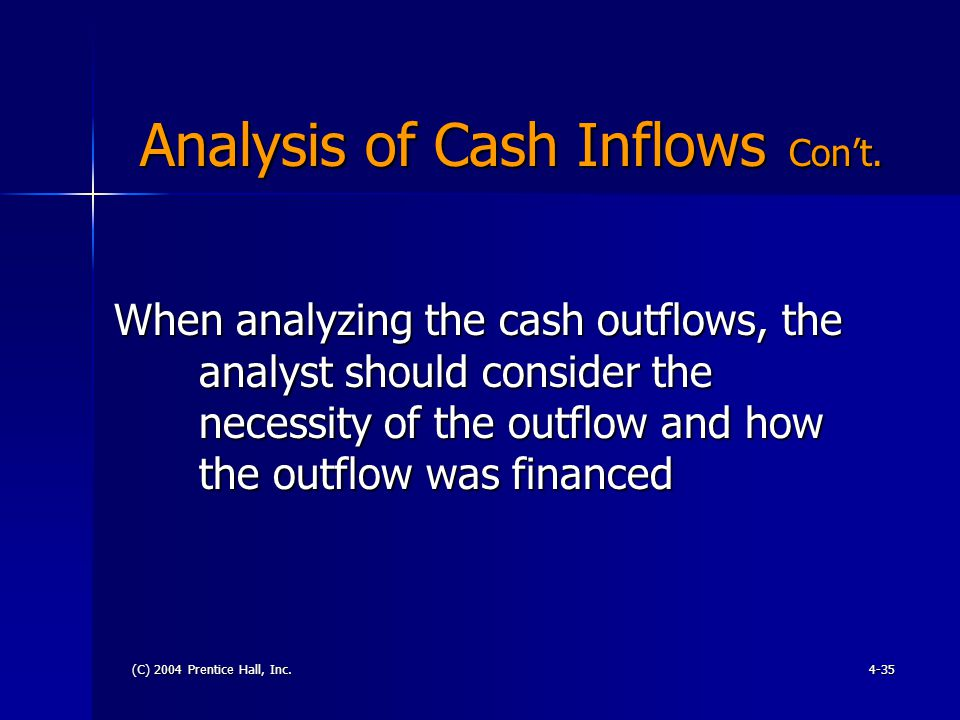 (C) 2004 Prentice Hall, Inc.4-35 Analysis of Cash Inflows Con't. Analysis of Cash Inflows Con't. When analyzing the cash outflows, the analyst should