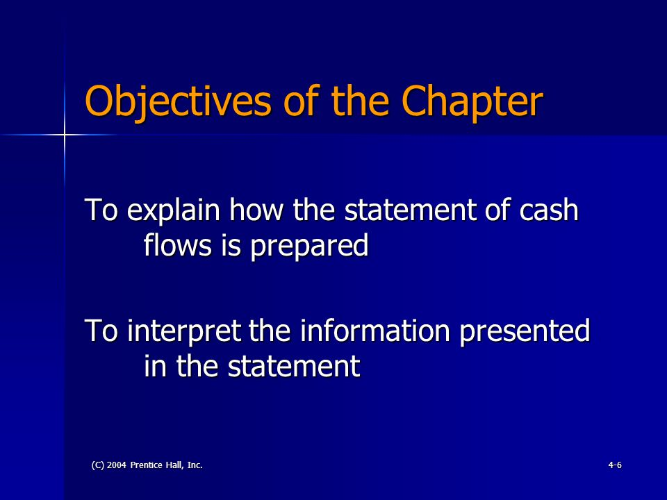 (C) 2004 Prentice Hall, Inc.4-6 Objectives of the Chapter To explain how the statement of cash flows is prepared To interpret the information presented in the statement