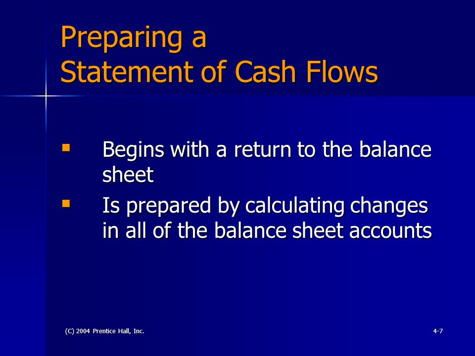 (C) 2004 Prentice Hall, Inc.4-7 Preparing a Statement of Cash Flows  Begins with a return to the balance sheet  Is prepared by calculating changes i