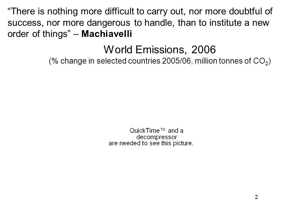 2 World Emissions, 2006 (% change in selected countries 2005/06, million tonnes of CO 2 ) There is nothing more difficult to carry out, nor more doubtful of success, nor more dangerous to handle, than to institute a new order of things – Machiavelli