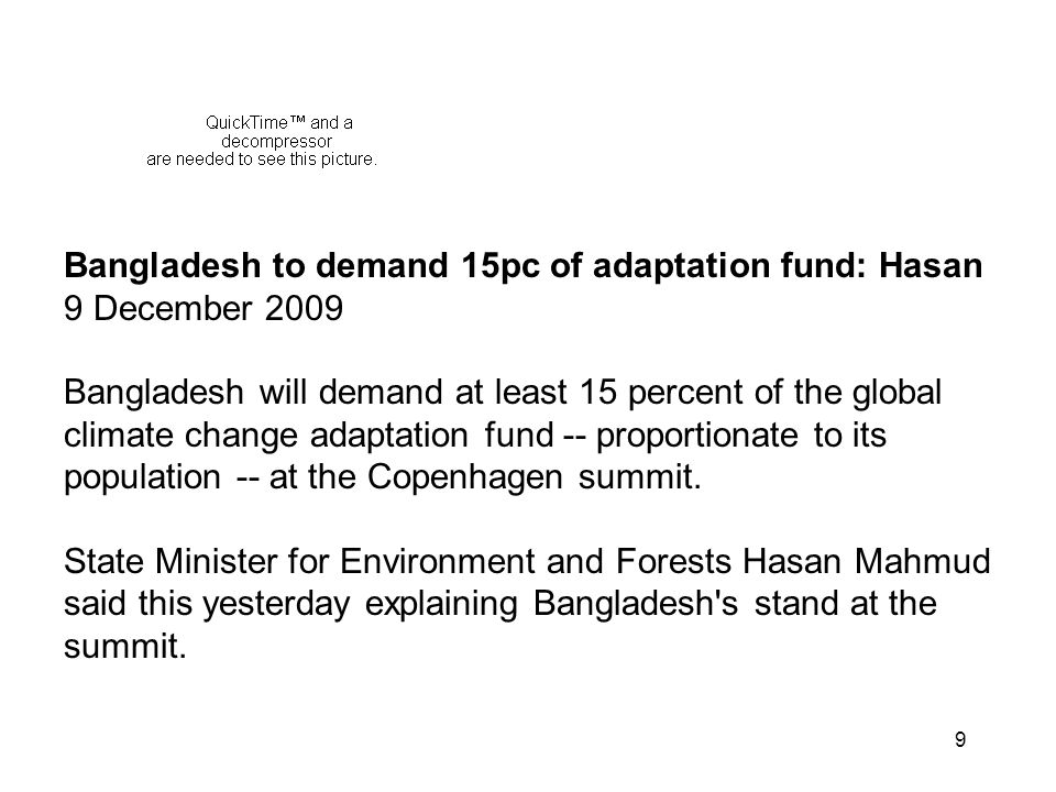 9 Bangladesh to demand 15pc of adaptation fund: Hasan 9 December 2009 Bangladesh will demand at least 15 percent of the global climate change adaptation fund -- proportionate to its population -- at the Copenhagen summit.