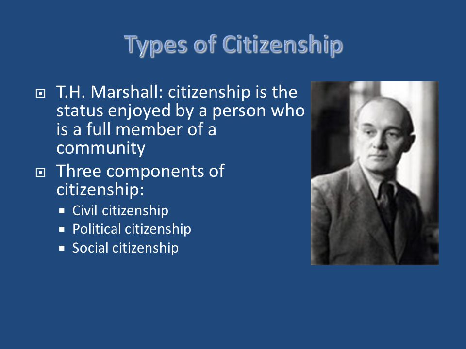  T.H. Marshall: citizenship is the status enjoyed by a person who is a full member of a community  Three components of citizenship:  Civil citizens