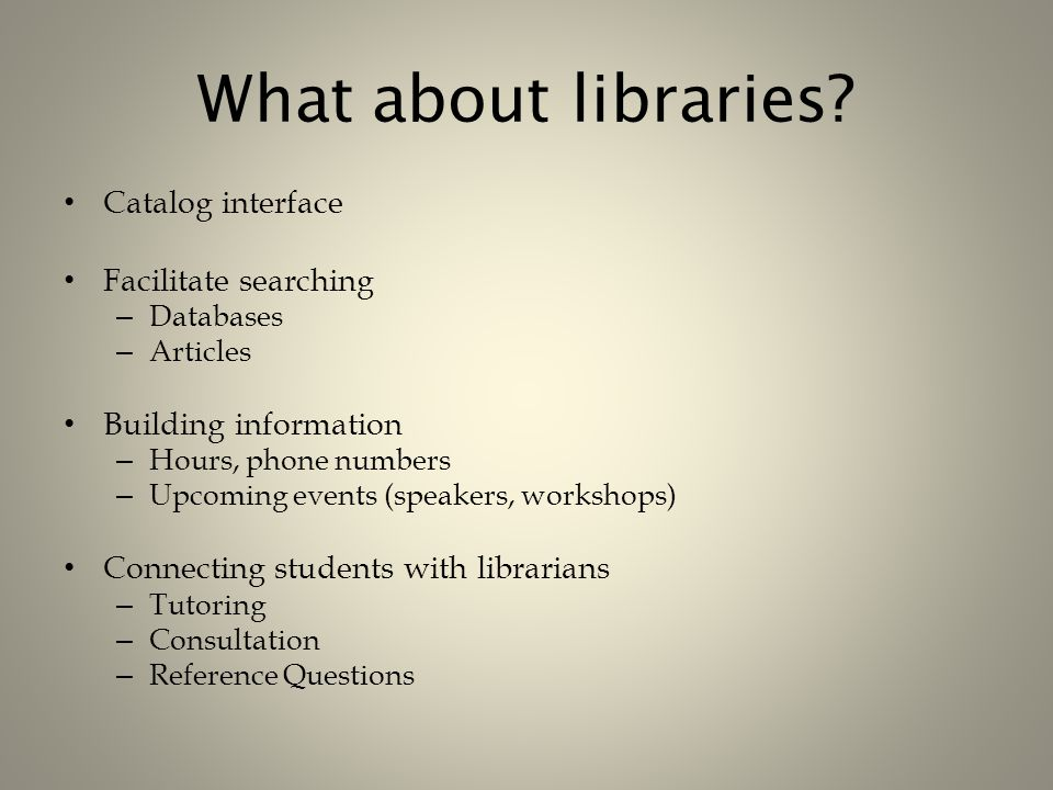 What about libraries? Catalog interface Facilitate searching – Databases – Articles Building information – Hours, phone numbers – Upcoming events (spe