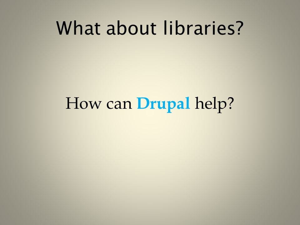 What about libraries? How can Drupal help?