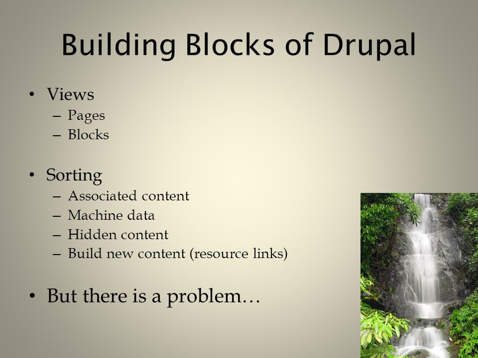 Building Blocks of Drupal Views – Pages – Blocks Sorting – Associated content – Machine data – Hidden content – Build new content (resource links) But