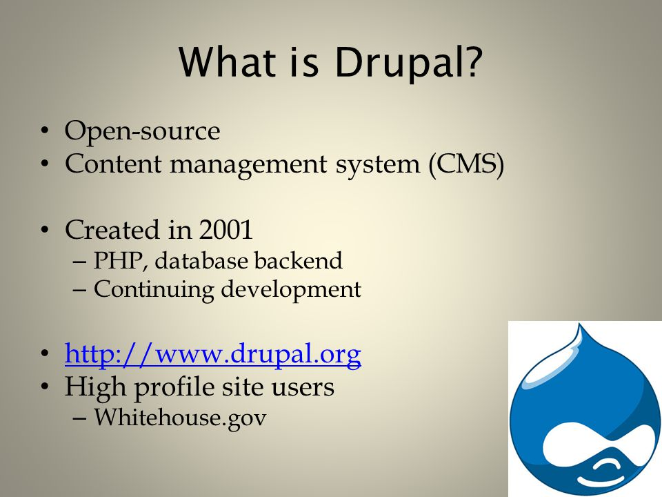 What is Drupal? Open-source Content management system (CMS) Created in 2001 – PHP, database backend – Continuing development http://www.drupal.org Hig