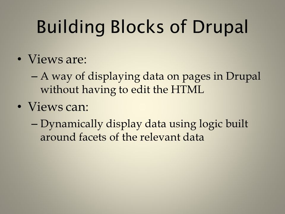 Building Blocks of Drupal Views are: – A way of displaying data on pages in Drupal without having to edit the HTML Views can: – Dynamically display da
