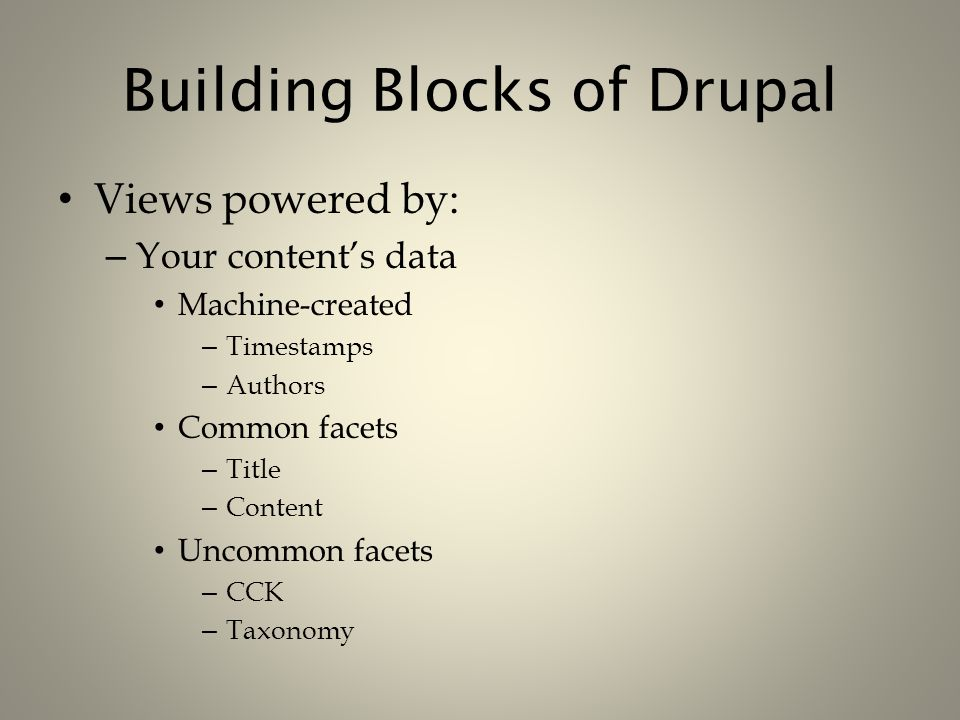 Building Blocks of Drupal Views powered by: – Your content's data Machine-created – Timestamps – Authors Common facets – Title – Content Uncommon face
