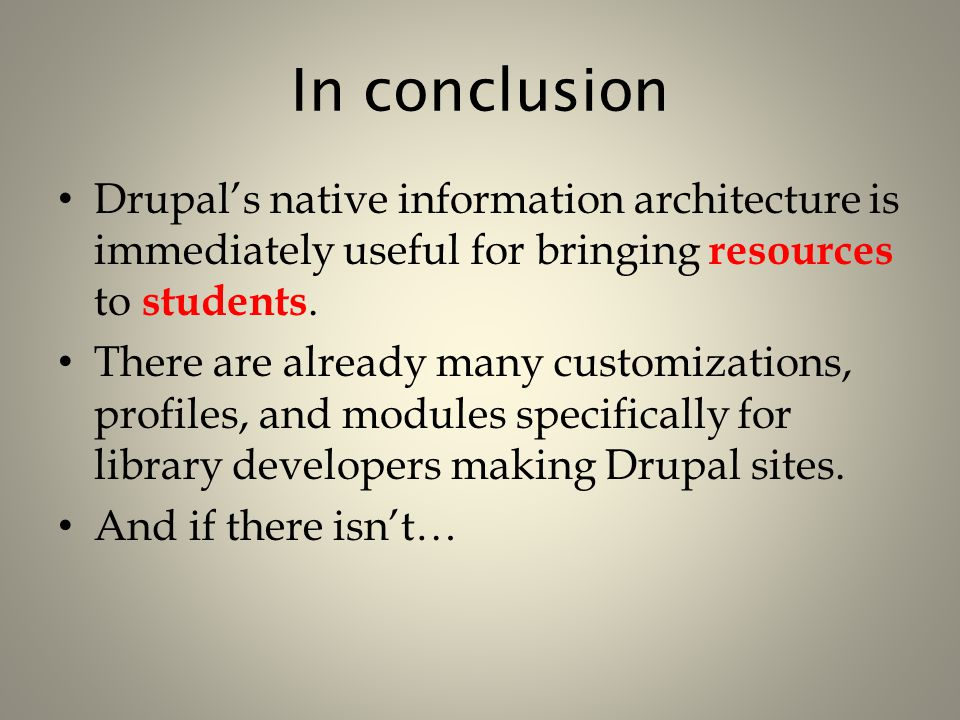 In conclusion Drupal's native information architecture is immediately useful for bringing resources to students. There are already many customizations