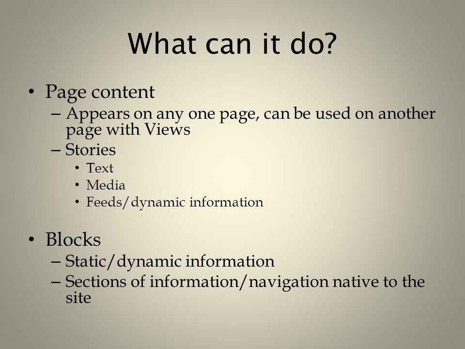 What can it do? Page content – Appears on any one page, can be used on another page with Views – Stories Text Media Feeds/dynamic information Blocks –