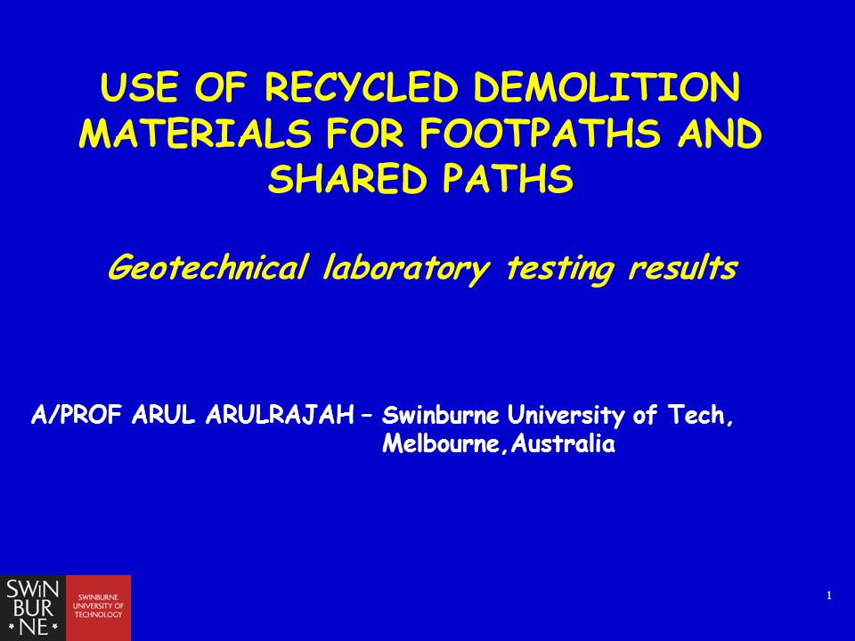 1 USE OF RECYCLED DEMOLITION MATERIALS FOR FOOTPATHS AND SHARED PATHS Geotechnical laboratory testing results A/PROF ARUL ARULRAJAH – Swinburne University of Tech, Melbourne,Australia