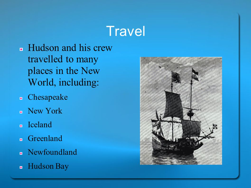 Travel Hudson and his crew travelled to many places in the New World, including: Chesapeake New York Iceland Greenland Newfoundland Hudson Bay