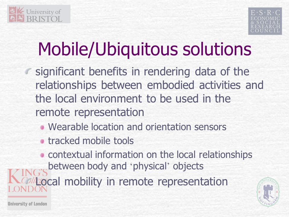 Mobile/Ubiquitous solutions significant benefits in rendering data of the relationships between embodied activities and the local environment to be used in the remote representation Wearable location and orientation sensors tracked mobile tools contextual information on the local relationships between body and ' physical ' objects Local mobility in remote representation