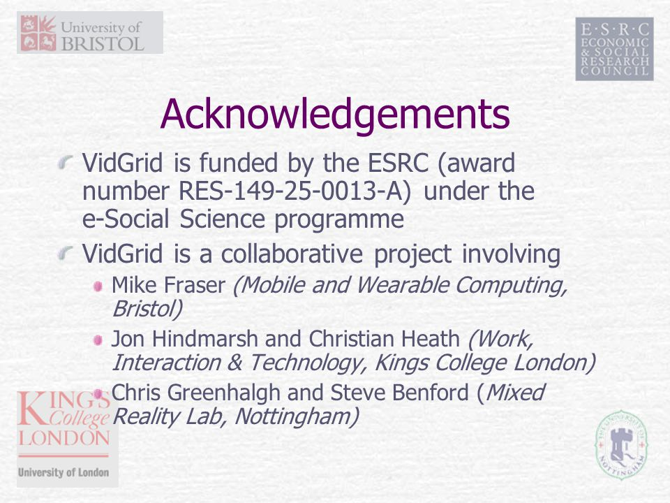 Acknowledgements VidGrid is funded by the ESRC (award number RES-149-25-0013-A) under the e-Social Science programme VidGrid is a collaborative project involving Mike Fraser (Mobile and Wearable Computing, Bristol) Jon Hindmarsh and Christian Heath (Work, Interaction & Technology, Kings College London) Chris Greenhalgh and Steve Benford (Mixed Reality Lab, Nottingham)