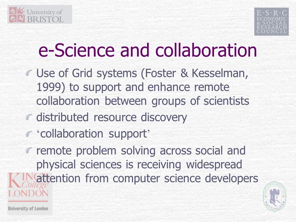 e-Science and collaboration Use of Grid systems (Foster & Kesselman, 1999) to support and enhance remote collaboration between groups of scientists distributed resource discovery ' collaboration support ' remote problem solving across social and physical sciences is receiving widespread attention from computer science developers