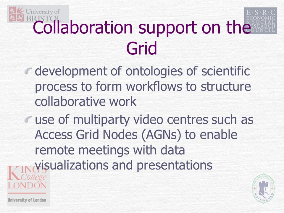 Collaboration support on the Grid development of ontologies of scientific process to form workflows to structure collaborative work use of multiparty video centres such as Access Grid Nodes (AGNs) to enable remote meetings with data visualizations and presentations