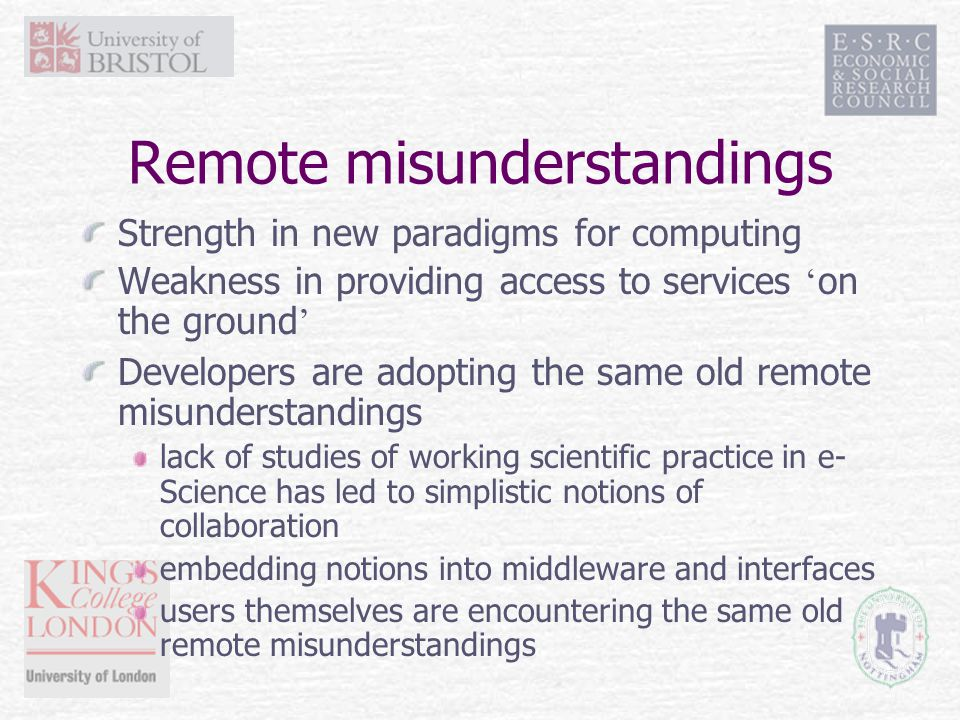 Remote misunderstandings Strength in new paradigms for computing Weakness in providing access to services ' on the ground ' Developers are adopting the same old remote misunderstandings lack of studies of working scientific practice in e- Science has led to simplistic notions of collaboration embedding notions into middleware and interfaces users themselves are encountering the same old remote misunderstandings