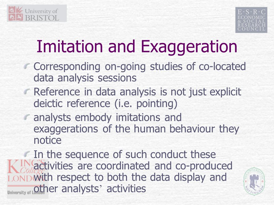 Imitation and Exaggeration Corresponding on-going studies of co-located data analysis sessions Reference in data analysis is not just explicit deictic reference (i.e.