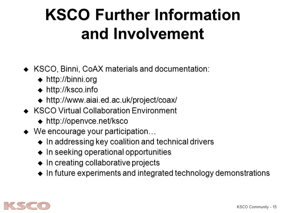 KSCO Community - 15 KSCO Further Information and Involvement u KSCO, Binni, CoAX materials and documentation: u http://binni.org u http://ksco.info u http://www.aiai.ed.ac.uk/project/coax/ u KSCO Virtual Collaboration Environment u http://openvce.net/ksco u We encourage your participation… u In addressing key coalition and technical drivers u In seeking operational opportunities u In creating collaborative projects u In future experiments and integrated technology demonstrations