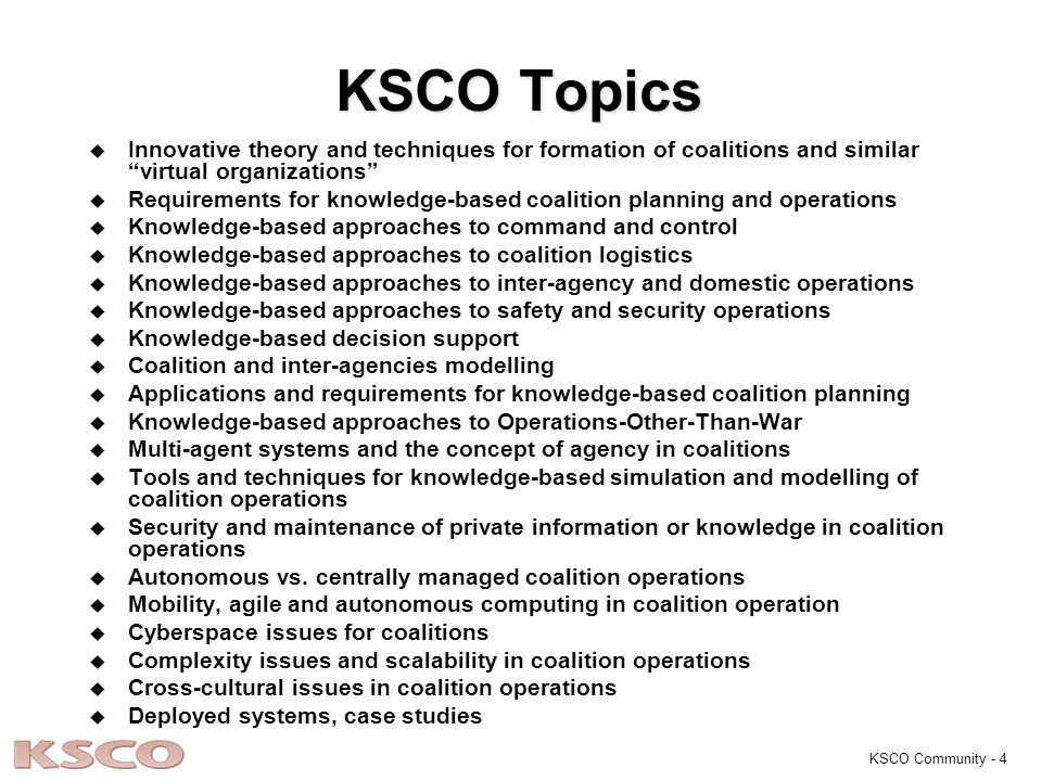 KSCO Community - 4 KSCO Topics u u Innovative theory and techniques for formation of coalitions and similar virtual organizations u u Requirements for knowledge-based coalition planning and operations u u Knowledge-based approaches to command and control u u Knowledge-based approaches to coalition logistics u u Knowledge-based approaches to inter-agency and domestic operations u u Knowledge-based approaches to safety and security operations u u Knowledge-based decision support u u Coalition and inter-agencies modelling u u Applications and requirements for knowledge-based coalition planning u u Knowledge-based approaches to Operations-Other-Than-War u u Multi-agent systems and the concept of agency in coalitions u u Tools and techniques for knowledge-based simulation and modelling of coalition operations u u Security and maintenance of private information or knowledge in coalition operations u u Autonomous vs.