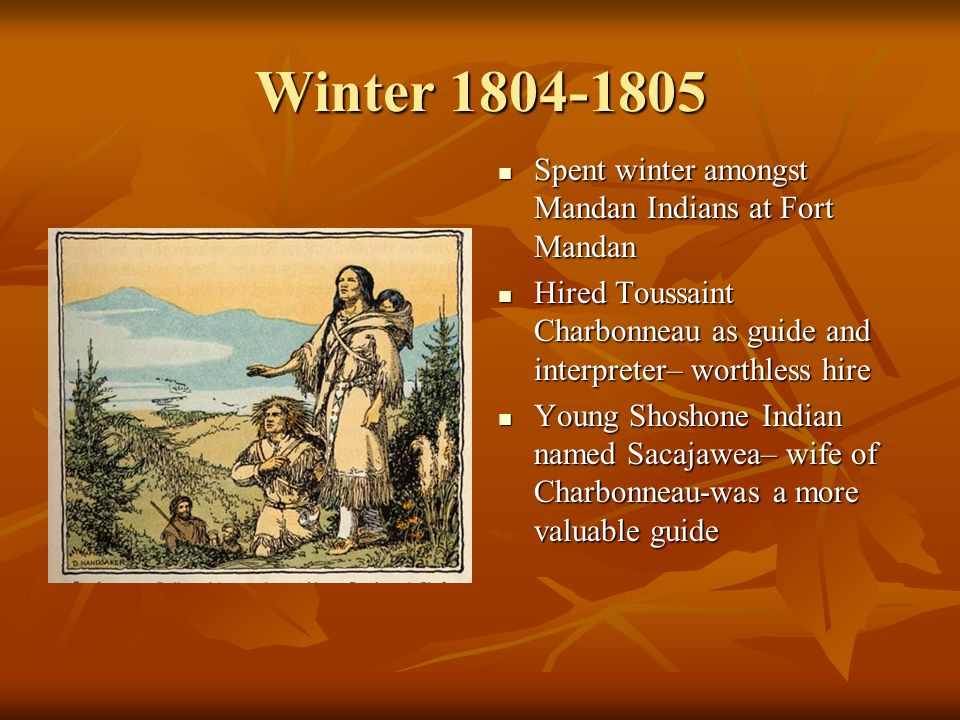 Winter 1804-1805 Spent winter amongst Mandan Indians at Fort Mandan Spent winter amongst Mandan Indians at Fort Mandan Hired Toussaint Charbonneau as