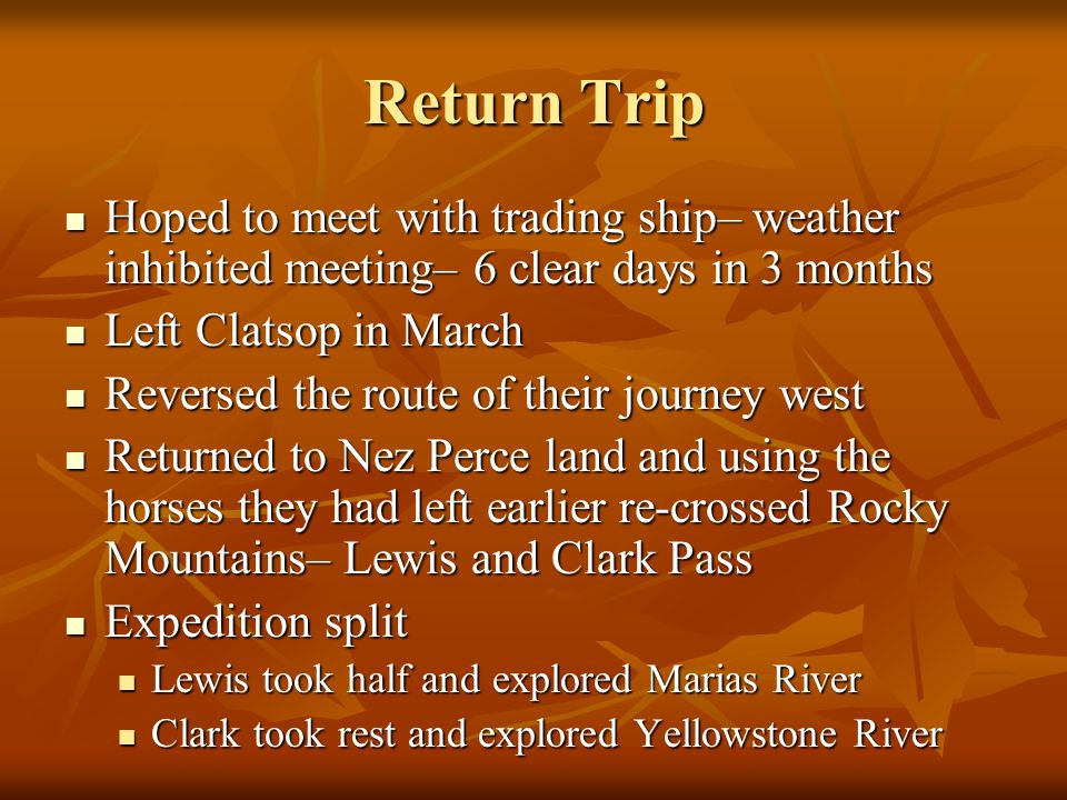Return Trip Hoped to meet with trading ship– weather inhibited meeting– 6 clear days in 3 months Hoped to meet with trading ship– weather inhibited meeting– 6 clear days in 3 months Left Clatsop in March Left Clatsop in March Reversed the route of their journey west Reversed the route of their journey west Returned to Nez Perce land and using the horses they had left earlier re-crossed Rocky Mountains– Lewis and Clark Pass Returned to Nez Perce land and using the horses they had left earlier re-crossed Rocky Mountains– Lewis and Clark Pass Expedition split Expedition split Lewis took half and explored Marias River Lewis took half and explored Marias River Clark took rest and explored Yellowstone River Clark took rest and explored Yellowstone River