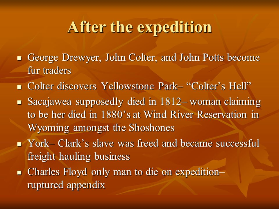 After the expedition George Drewyer, John Colter, and John Potts become fur traders George Drewyer, John Colter, and John Potts become fur traders Colter discovers Yellowstone Park– Colter's Hell Colter discovers Yellowstone Park– Colter's Hell Sacajawea supposedly died in 1812– woman claiming to be her died in 1880's at Wind River Reservation in Wyoming amongst the Shoshones Sacajawea supposedly died in 1812– woman claiming to be her died in 1880's at Wind River Reservation in Wyoming amongst the Shoshones York– Clark's slave was freed and became successful freight hauling business York– Clark's slave was freed and became successful freight hauling business Charles Floyd only man to die on expedition– ruptured appendix Charles Floyd only man to die on expedition– ruptured appendix