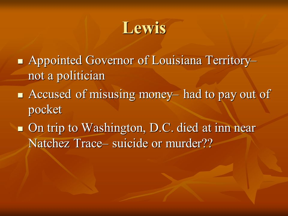 Lewis Appointed Governor of Louisiana Territory– not a politician Appointed Governor of Louisiana Territory– not a politician Accused of misusing money– had to pay out of pocket Accused of misusing money– had to pay out of pocket On trip to Washington, D.C.