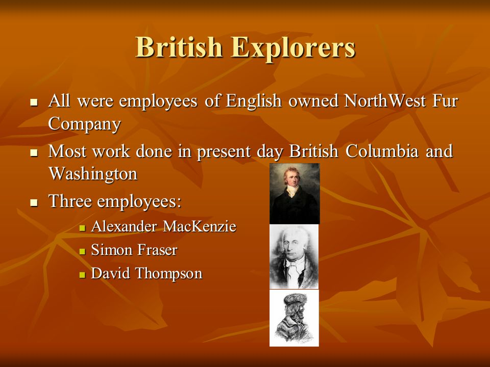 British Explorers All were employees of English owned NorthWest Fur Company All were employees of English owned NorthWest Fur Company Most work done in present day British Columbia and Washington Most work done in present day British Columbia and Washington Three employees: Three employees: Alexander MacKenzie Alexander MacKenzie Simon Fraser Simon Fraser David Thompson David Thompson
