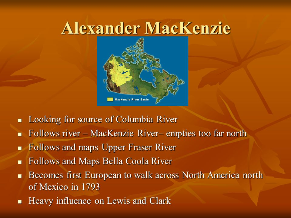 Alexander MacKenzie Looking for source of Columbia River Looking for source of Columbia River Follows river – MacKenzie River– empties too far north Follows river – MacKenzie River– empties too far north Follows and maps Upper Fraser River Follows and maps Upper Fraser River Follows and Maps Bella Coola River Follows and Maps Bella Coola River Becomes first European to walk across North America north of Mexico in 1793 Becomes first European to walk across North America north of Mexico in 1793 Heavy influence on Lewis and Clark Heavy influence on Lewis and Clark