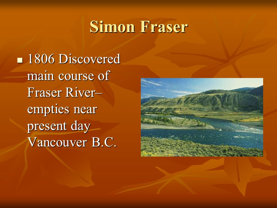 Simon Fraser 1806 Discovered main course of Fraser River– empties near present day Vancouver B.C. 1806 Discovered main course of Fraser River– empties