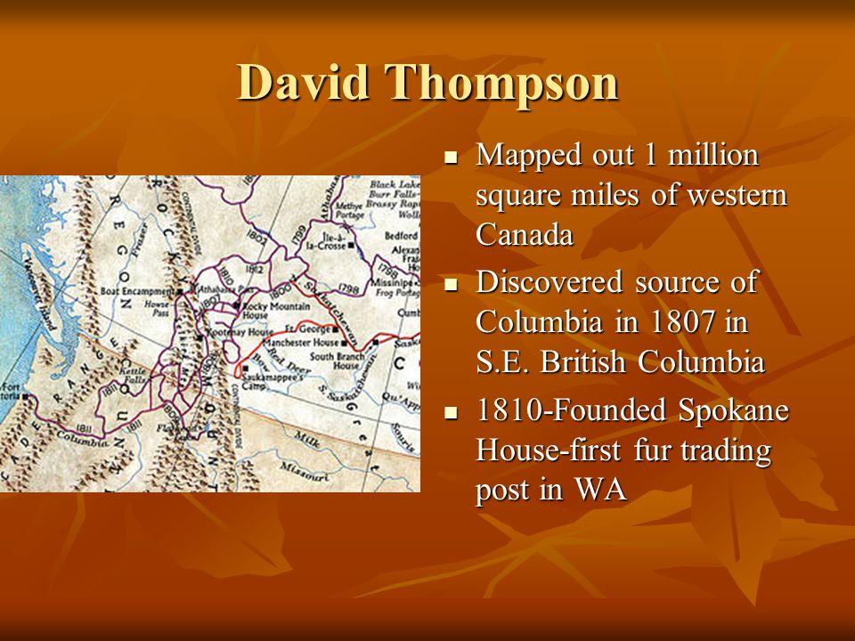 David Thompson Mapped out 1 million square miles of western Canada Mapped out 1 million square miles of western Canada Discovered source of Columbia i