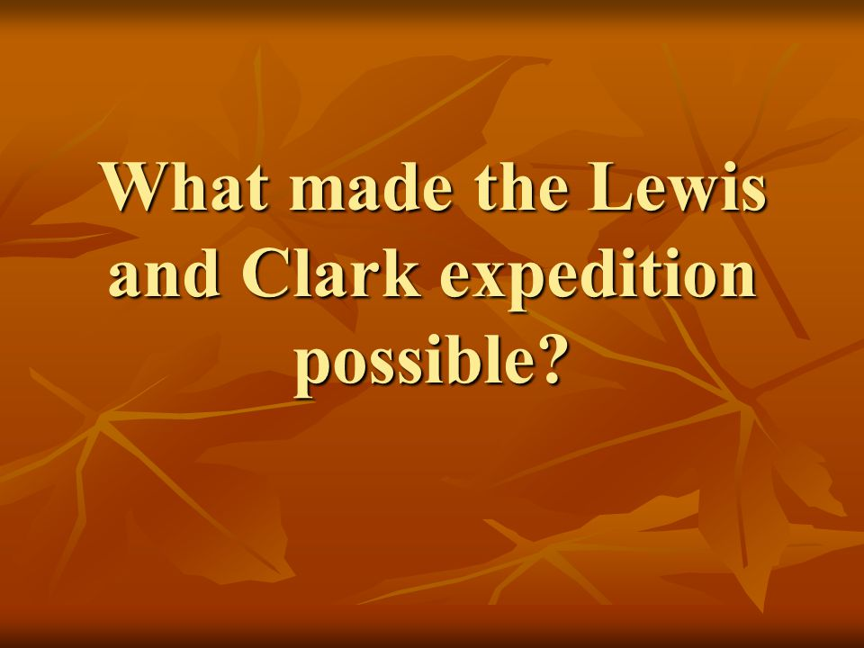 What made the Lewis and Clark expedition possible