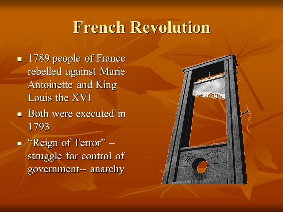 French Revolution 1789 people of France rebelled against Marie Antoinette and King Louis the XVI 1789 people of France rebelled against Marie Antoinette and King Louis the XVI Both were executed in 1793 Both were executed in 1793 Reign of Terror – struggle for control of government-- anarchy Reign of Terror – struggle for control of government-- anarchy