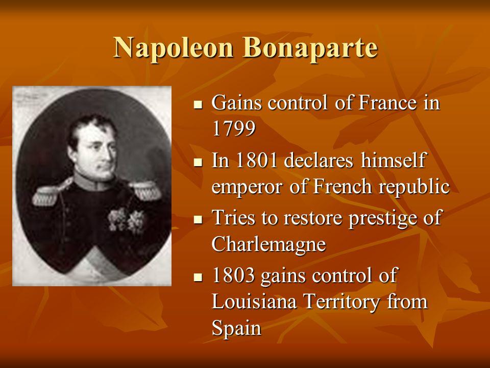 Napoleon Bonaparte Gains control of France in 1799 Gains control of France in 1799 In 1801 declares himself emperor of French republic In 1801 declare