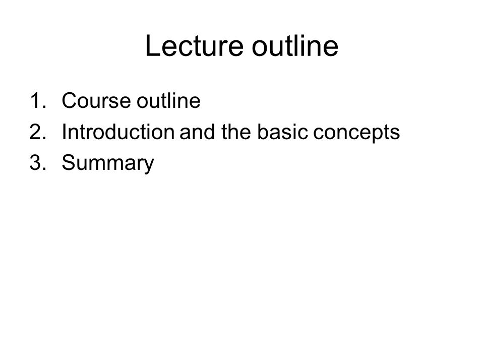 Lecture outline 1.Course outline 2.Introduction and the basic concepts 3.Summary