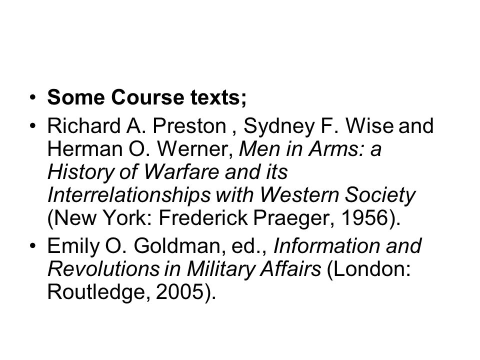 Some Course texts; Richard A. Preston, Sydney F. Wise and Herman O. Werner, Men in Arms: a History of Warfare and its Interrelationships with Western