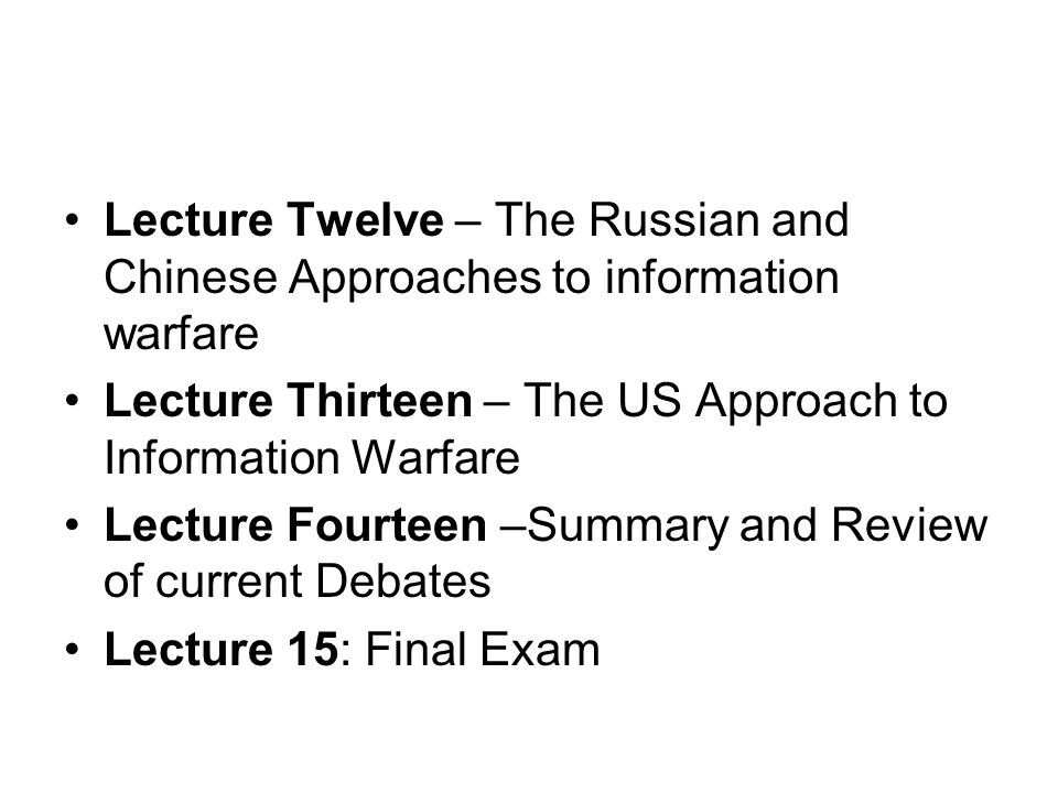 Lecture Twelve – The Russian and Chinese Approaches to information warfare Lecture Thirteen – The US Approach to Information Warfare Lecture Fourteen –Summary and Review of current Debates Lecture 15: Final Exam