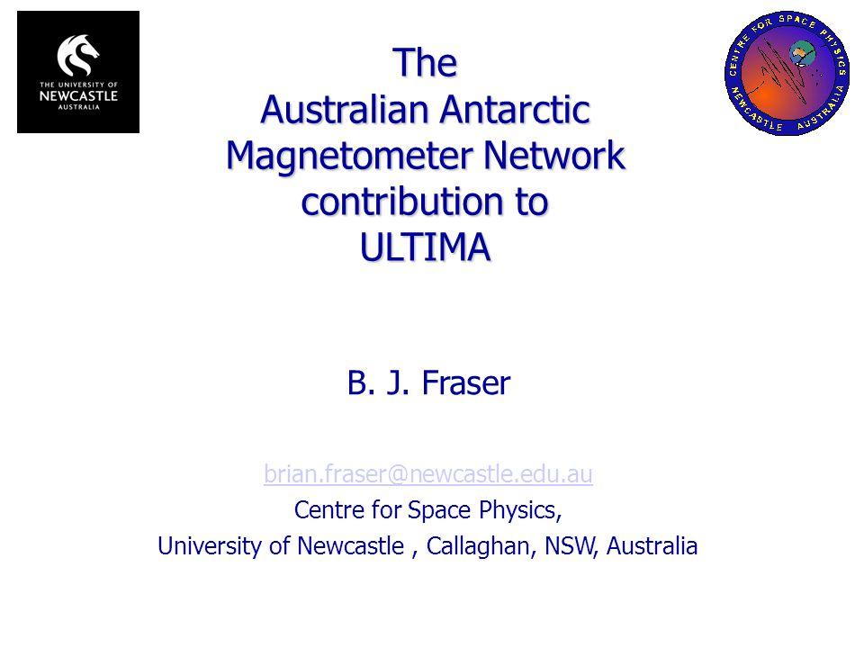 B. J. Fraser brian.fraser@newcastle.edu.au Centre for Space Physics, University of Newcastle, Callaghan, NSW, Australia The Australian Antarctic Magne