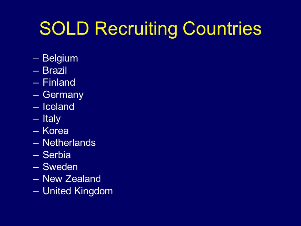 SOLD Recruiting Countries –Belgium –Brazil –Finland –Germany –Iceland –Italy –Korea –Netherlands –Serbia –Sweden –New Zealand –United Kingdom