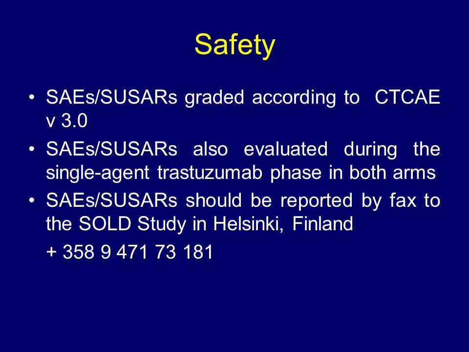 Safety SAEs/SUSARs graded according to CTCAE v 3.0 SAEs/SUSARs also evaluated during the single-agent trastuzumab phase in both arms SAEs/SUSARs shoul