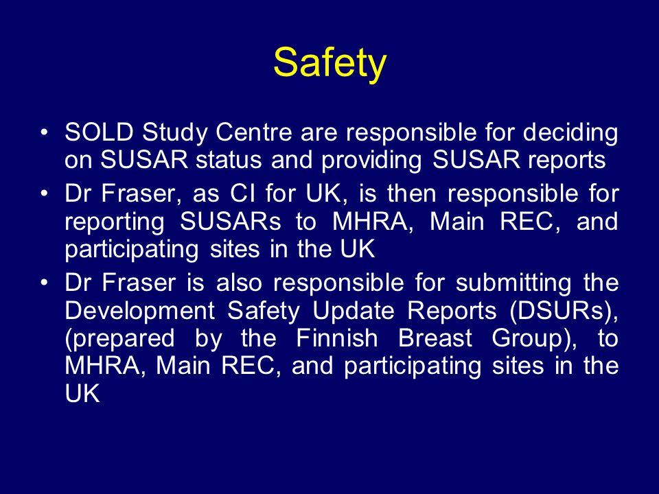 Safety SOLD Study Centre are responsible for deciding on SUSAR status and providing SUSAR reports Dr Fraser, as CI for UK, is then responsible for rep