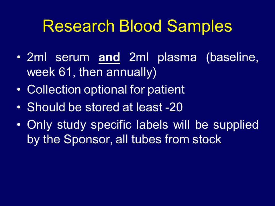 Research Blood Samples 2ml serum and 2ml plasma (baseline, week 61, then annually) Collection optional for patient Should be stored at least -20 Only