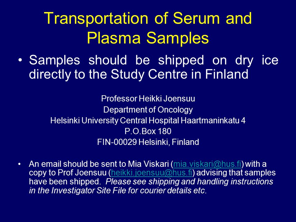 Transportation of Serum and Plasma Samples Samples should be shipped on dry ice directly to the Study Centre in Finland Professor Heikki Joensuu Depar