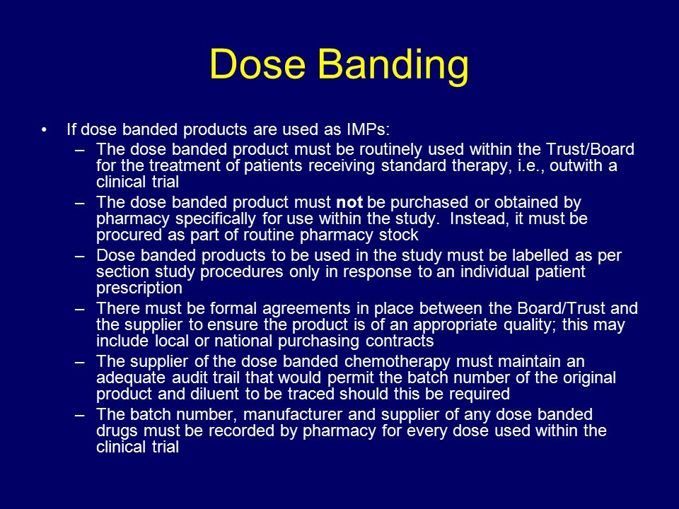 Dose Banding If dose banded products are used as IMPs: –The dose banded product must be routinely used within the Trust/Board for the treatment of pat