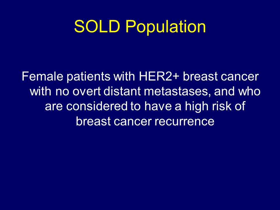 SOLD Population Female patients with HER2+ breast cancer with no overt distant metastases, and who are considered to have a high risk of breast cancer