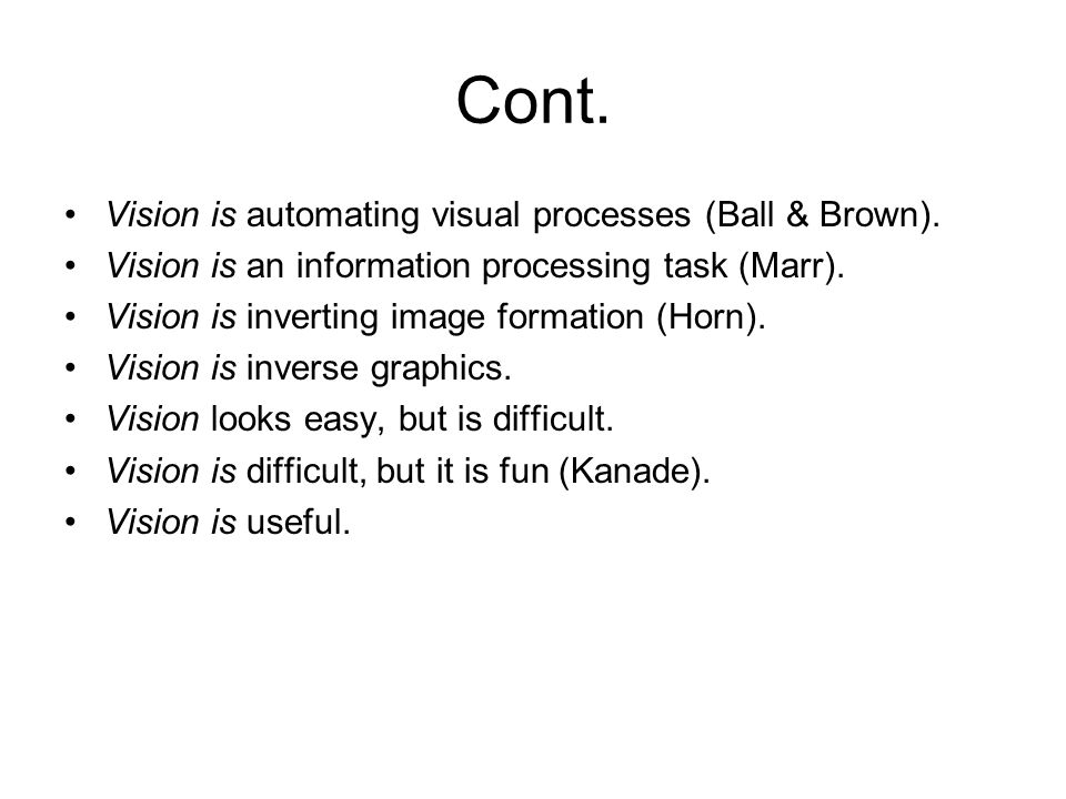 Cont. Vision is automating visual processes (Ball & Brown). Vision is an information processing task (Marr). Vision is inverting image formation (Horn